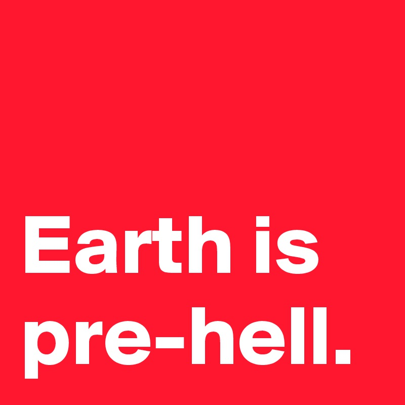 Earth is pre-hell.