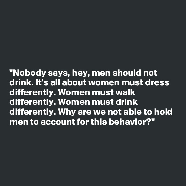"""""""Nobody says, hey, men should not drink. It's all about women must dress differently. Women must walk differently. Women must drink differently. Why are we not able to hold men to account for this behavior?"""""""