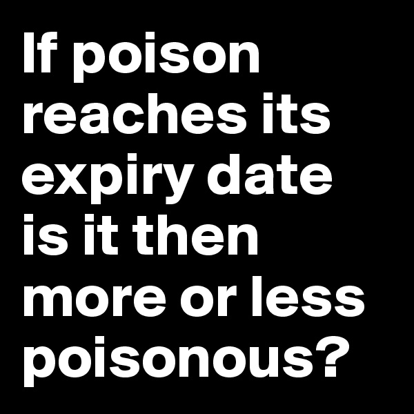 If poison reaches its expiry date is it then more or less poisonous?