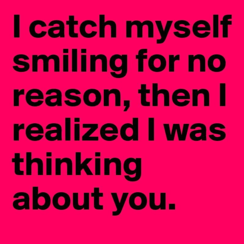 I catch myself smiling for no reason, then I realized I was thinking about you.