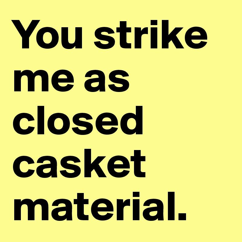 You strike me as closed casket material.