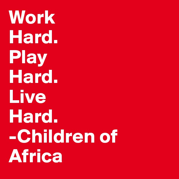 Work Hard. Play Hard. Live Hard. -Children of Africa