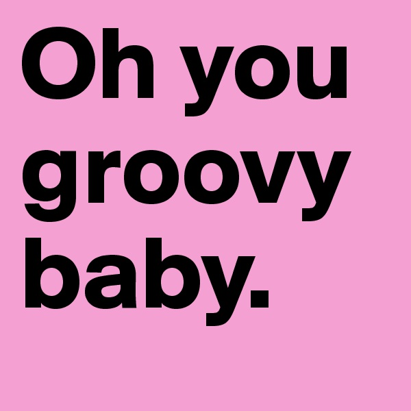 Oh you groovy baby.