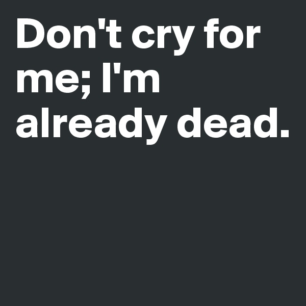Don't cry for me; I'm already dead.