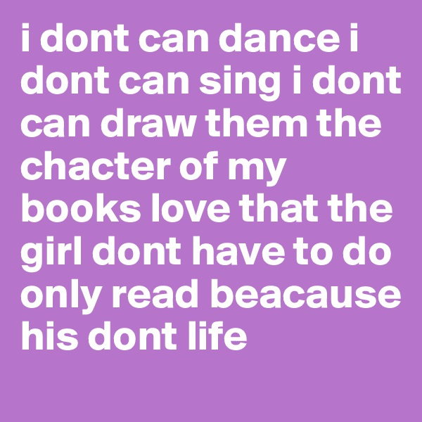 i dont can dance i dont can sing i dont can draw them the chacter of my books love that the girl dont have to do only read beacause his dont life
