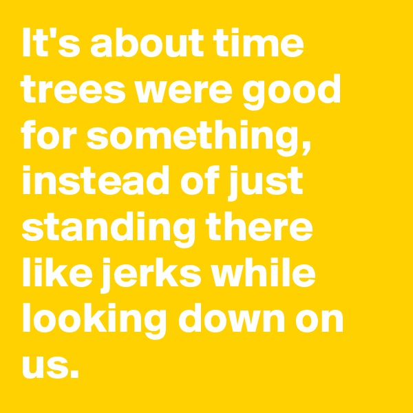 It's about time trees were good for something, instead of just standing there like jerks while looking down on us.