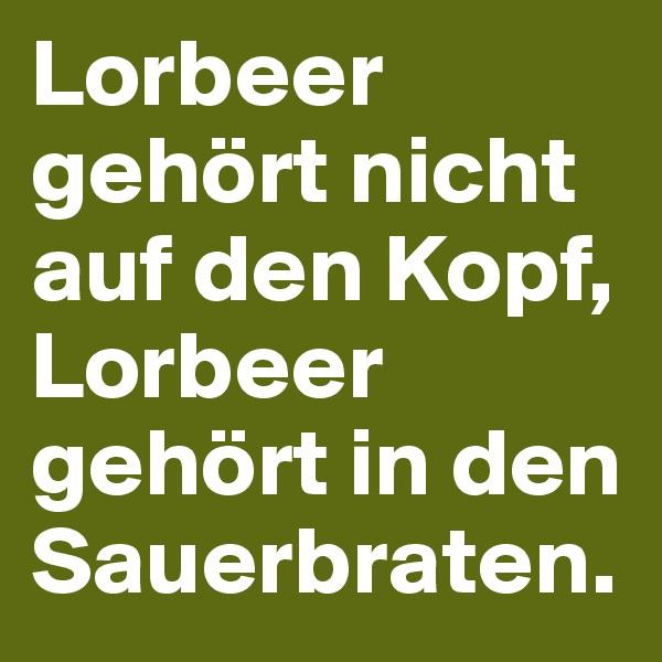 Lorbeer gehört nicht auf den Kopf, Lorbeer gehört in den Sauerbraten.