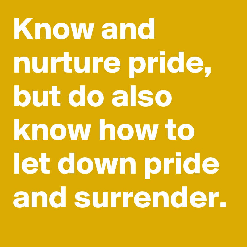 Know and nurture pride, but do also know how to let down pride and surrender.