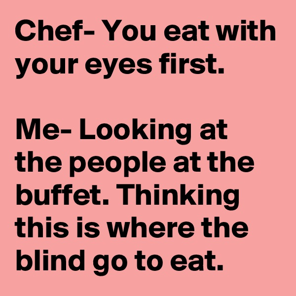 Chef- You eat with your eyes first.  Me- Looking at the people at the buffet. Thinking this is where the blind go to eat.