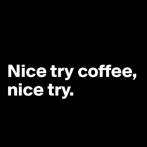 Nice try coffee,  nice try.