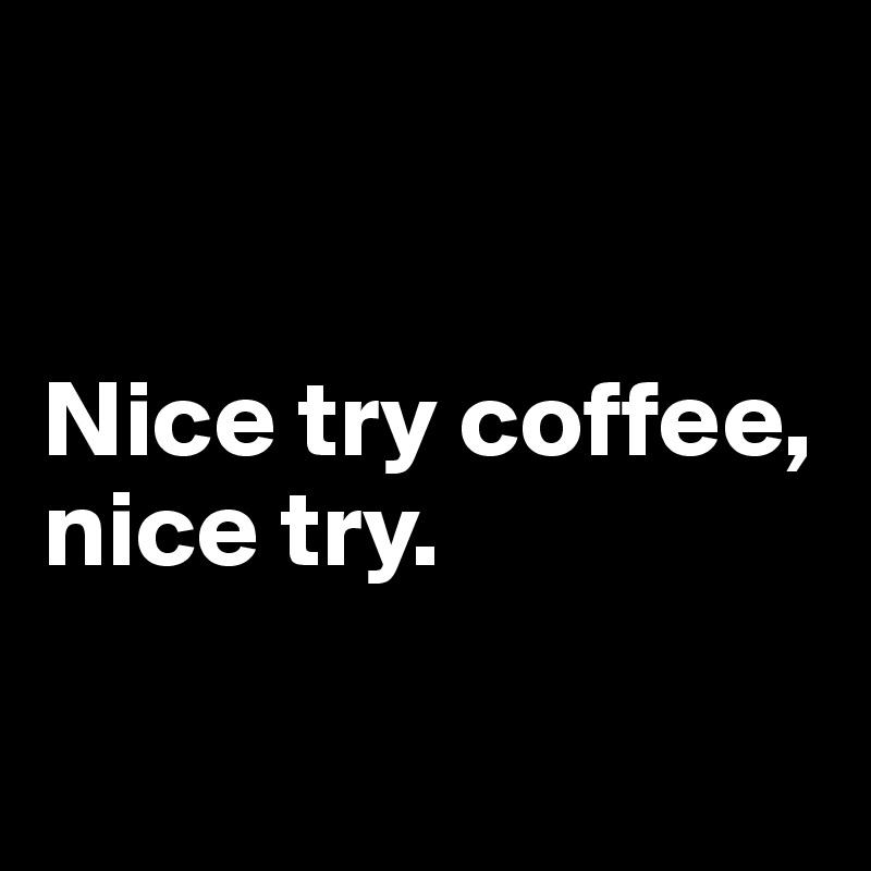 Nice try coffee,  nice try.