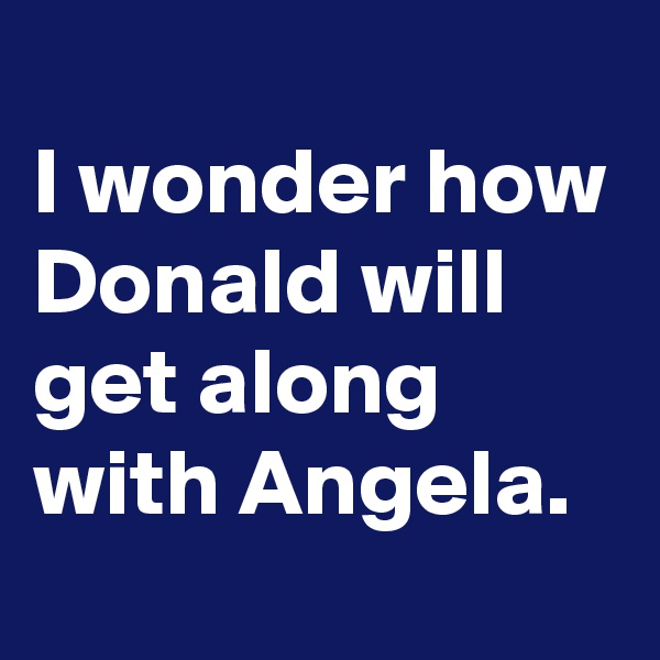 I wonder how Donald will get along with Angela.