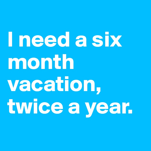 I need a six month vacation, twice a year.