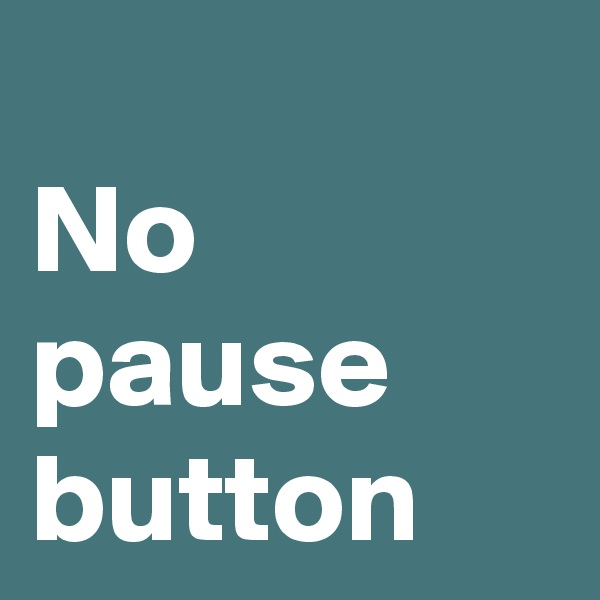 No pause button
