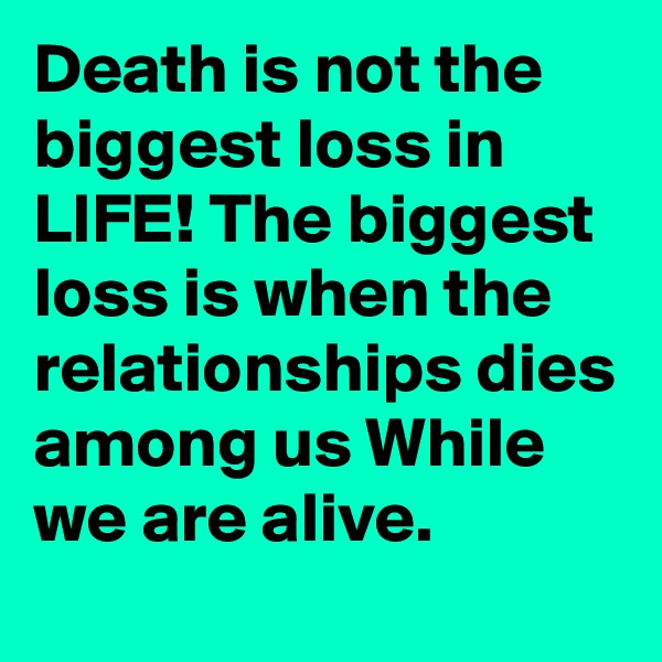 Death is not the biggest loss in LIFE! The biggest loss is when the relationships dies among us While we are alive.