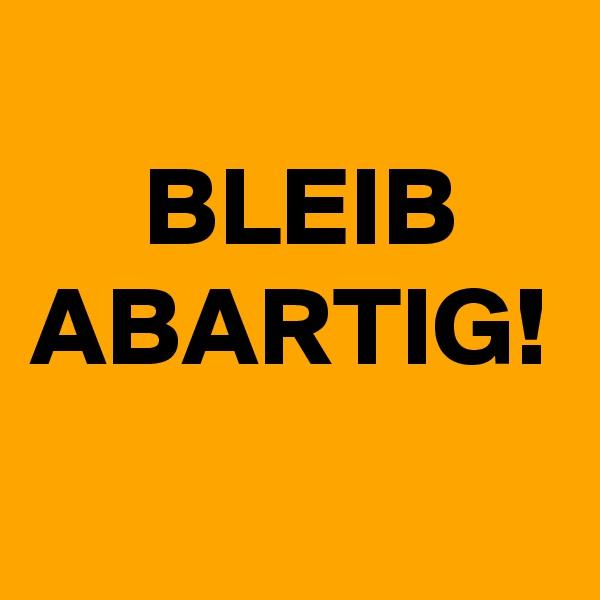 BLEIB ABARTIG!