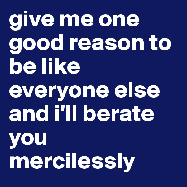 give me one good reason to be like everyone else and i'll berate you mercilessly