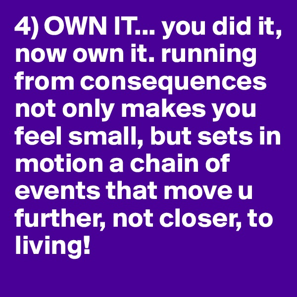 4) OWN IT... you did it, now own it. running from consequences not only makes you feel small, but sets in motion a chain of events that move u further, not closer, to living!