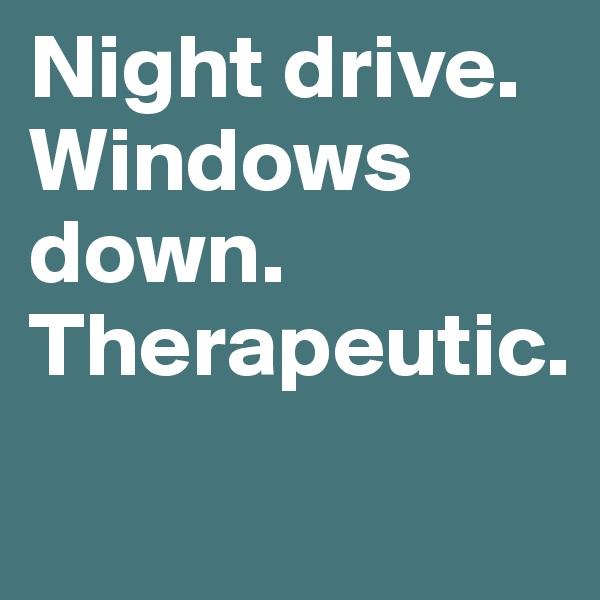 Night drive. Windows down. Therapeutic.