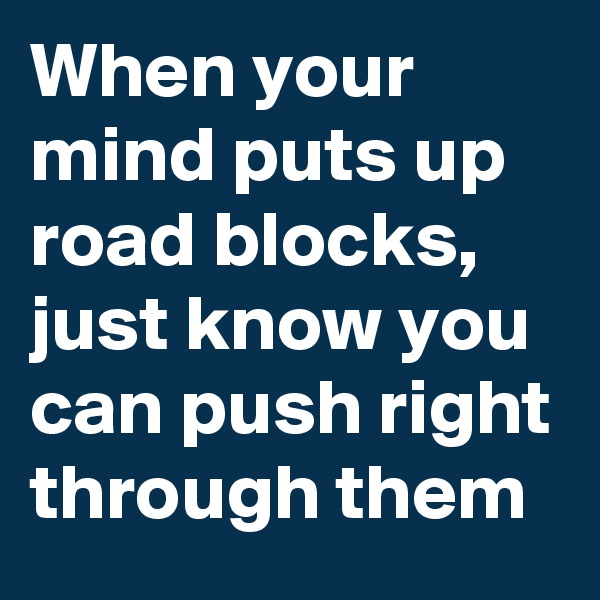 When your mind puts up road blocks, just know you can push right through them