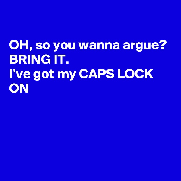 OH, so you wanna argue? BRING IT. I've got my CAPS LOCK ON