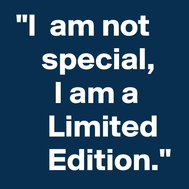 """""""I  am not         special,        I am a            Limited         Edition."""""""