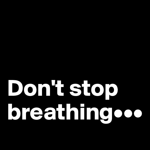 Don't stop breathing•••
