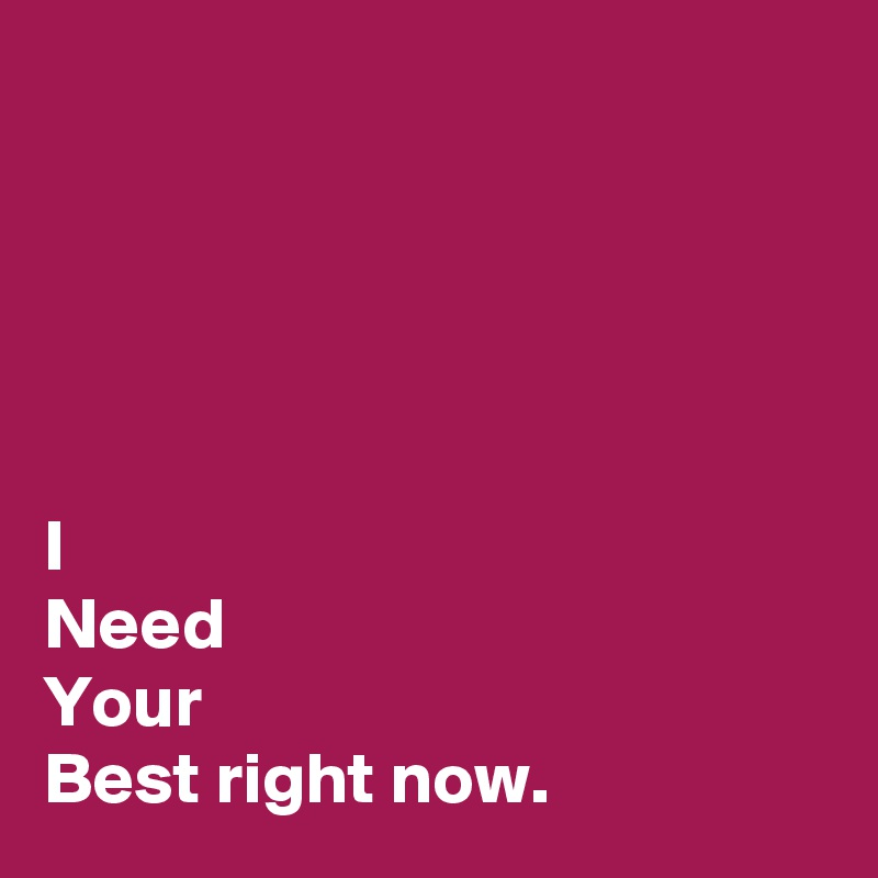 I Need Your Best right now.