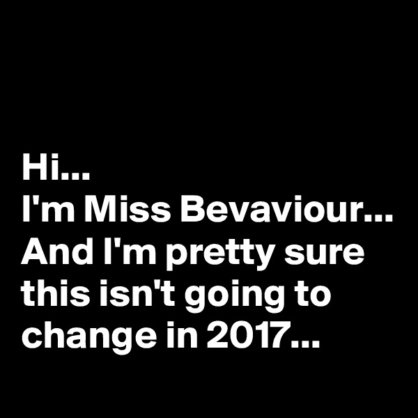 Hi...  I'm Miss Bevaviour... And I'm pretty sure this isn't going to change in 2017...
