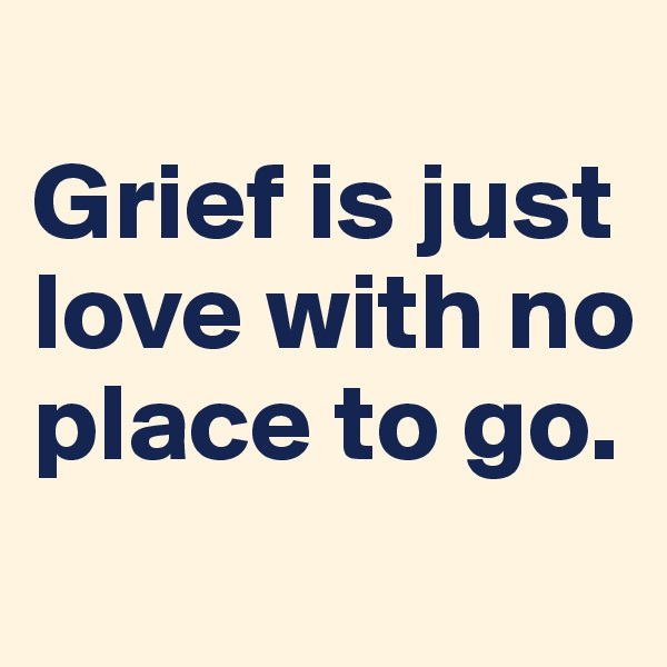Grief is just love with no place to go.