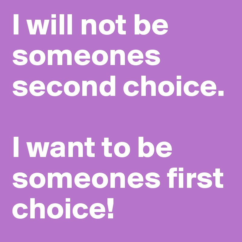 I will not be someones second choice.   I want to be someones first choice!