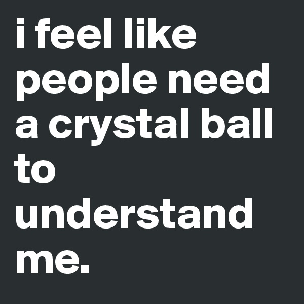 i feel like people need a crystal ball to understand me.
