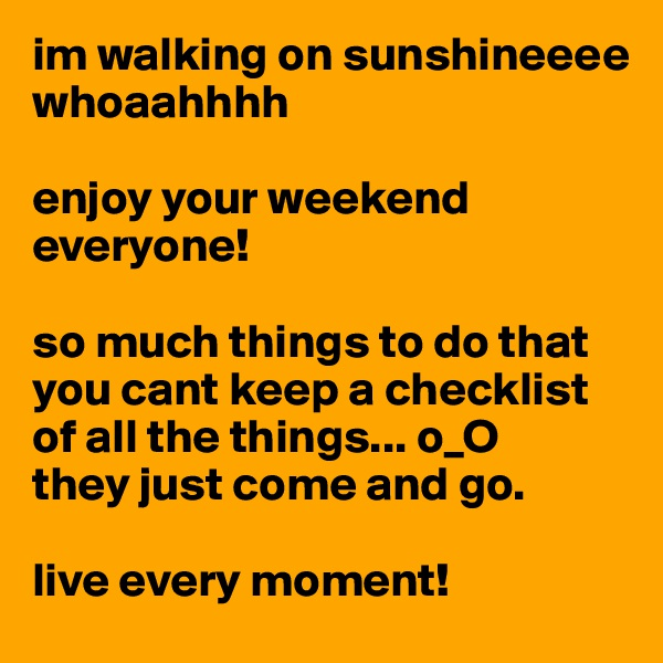 im walking on sunshineeee whoaahhhh  enjoy your weekend everyone!   so much things to do that you cant keep a checklist of all the things... o_O  they just come and go.   live every moment!