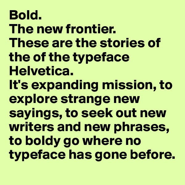 Bold. The new frontier. These are the stories of the of the typeface Helvetica. It's expanding mission, to explore strange new sayings, to seek out new writers and new phrases, to boldy go where no typeface has gone before.