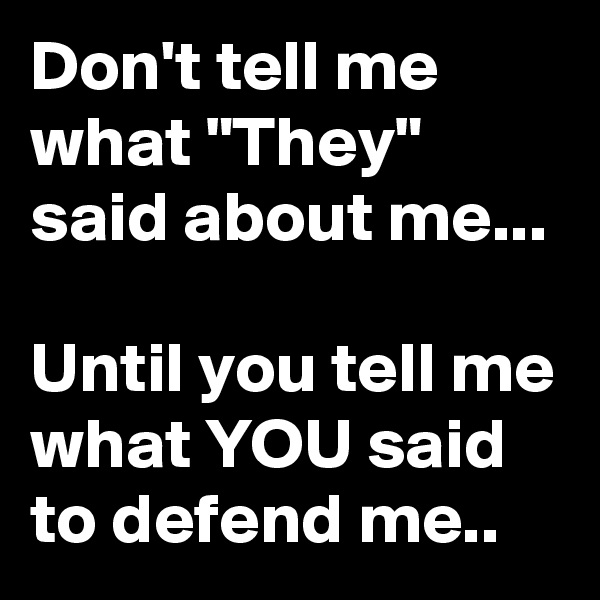 "Don't tell me what ""They""  said about me...  Until you tell me what YOU said to defend me.."