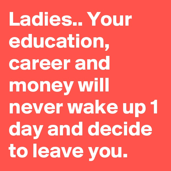Ladies.. Your education, career and money will never wake up 1 day and decide to leave you.