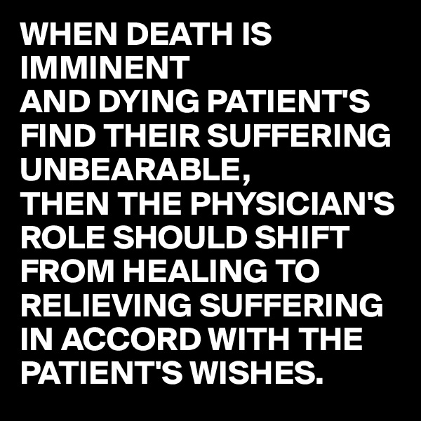 WHEN DEATH IS IMMINENT AND DYING PATIENT'S FIND THEIR SUFFERING UNBEARABLE, THEN THE PHYSICIAN'S ROLE SHOULD SHIFT FROM HEALING TO RELIEVING SUFFERING IN ACCORD WITH THE PATIENT'S WISHES.