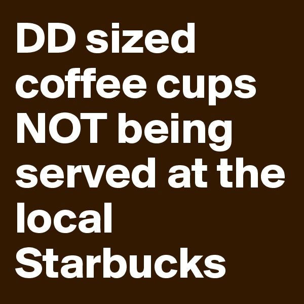 DD sized coffee cups NOT being served at the local Starbucks