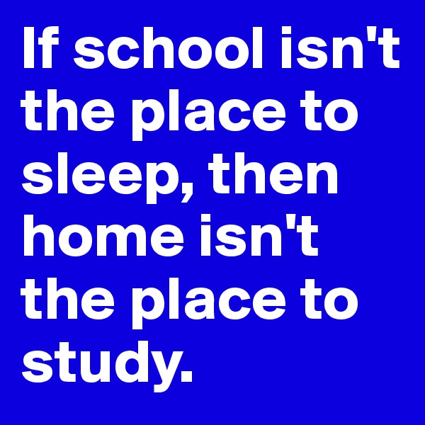 If school isn't the place to sleep, then home isn't the place to study.