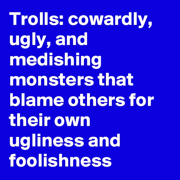 Trolls: cowardly, ugly, and medishing monsters that blame others for their own ugliness and foolishness