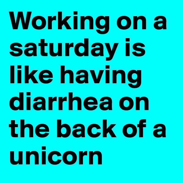 Working on a saturday is like having diarrhea on the back of a unicorn