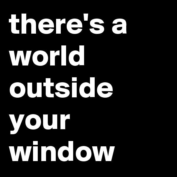 there's a world outside your window