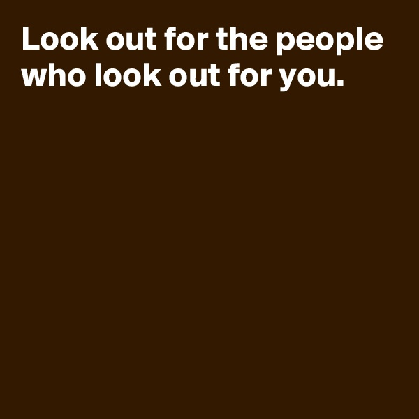 Look out for the people who look out for you.