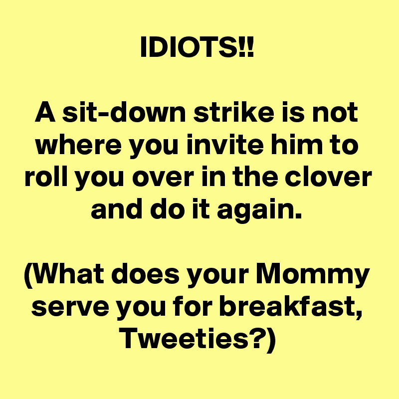 IDIOTS!!  A sit-down strike is not where you invite him to roll you over in the clover and do it again.  (What does your Mommy serve you for breakfast, Tweeties?)