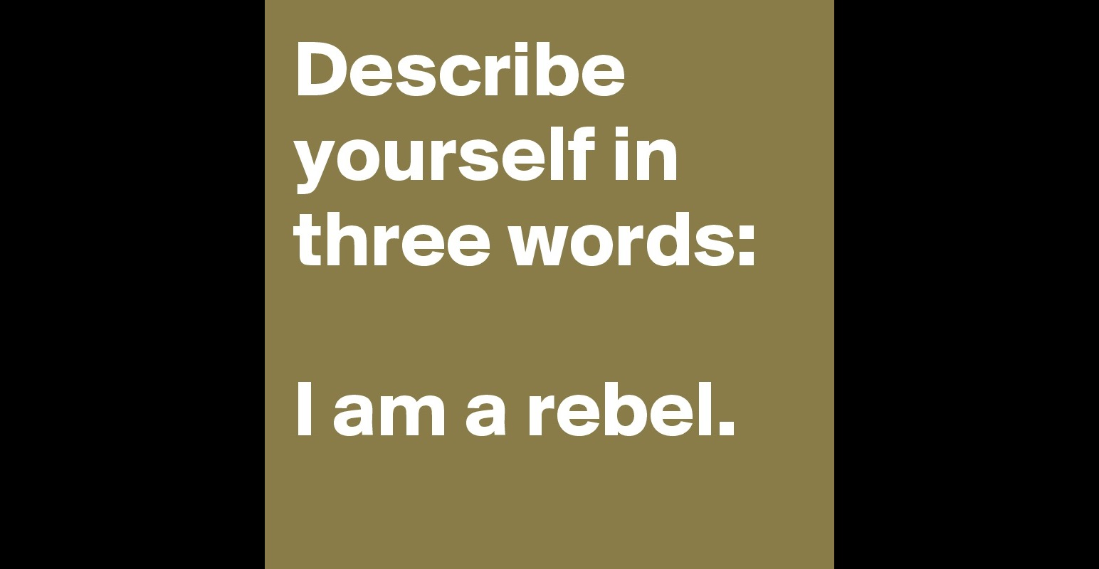 describe yourself in three words i am a rebel post by brnstr describe yourself in three words i am a rebel post by b9rnst9r on boldomatic