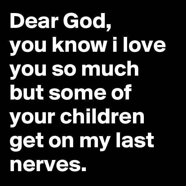 Dear God, you know i love you so much but some of your children get on my last nerves.
