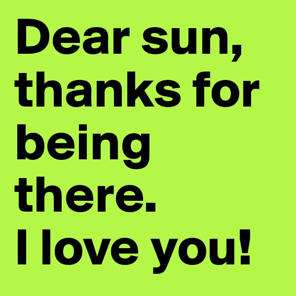 Dear sun, thanks for being there.  I love you!