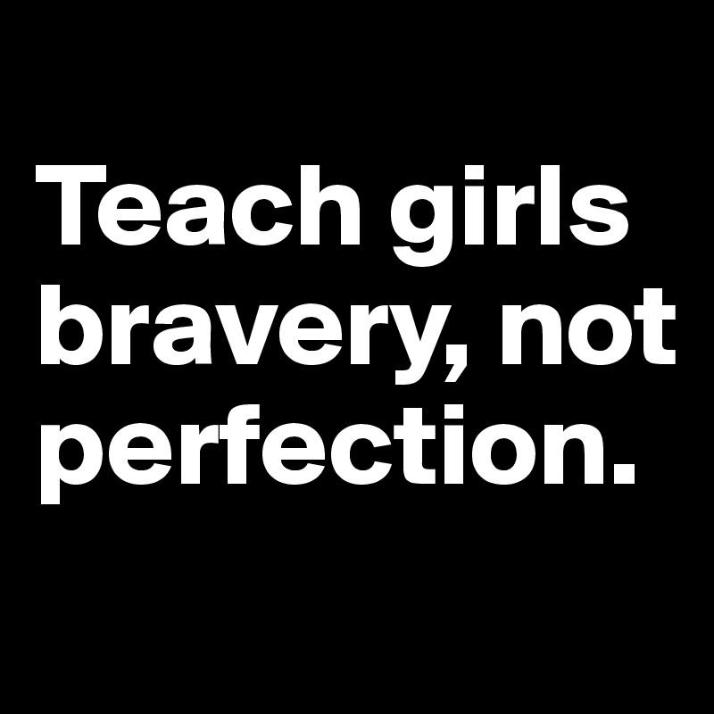 Teach girls bravery, not perfection.