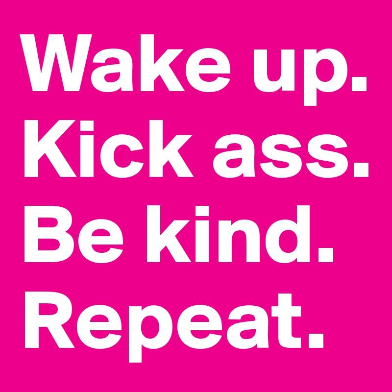 Wake up. Kick ass. Be kind. Repeat.