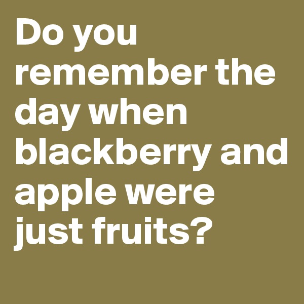 Do you remember the day when blackberry and apple were just fruits?